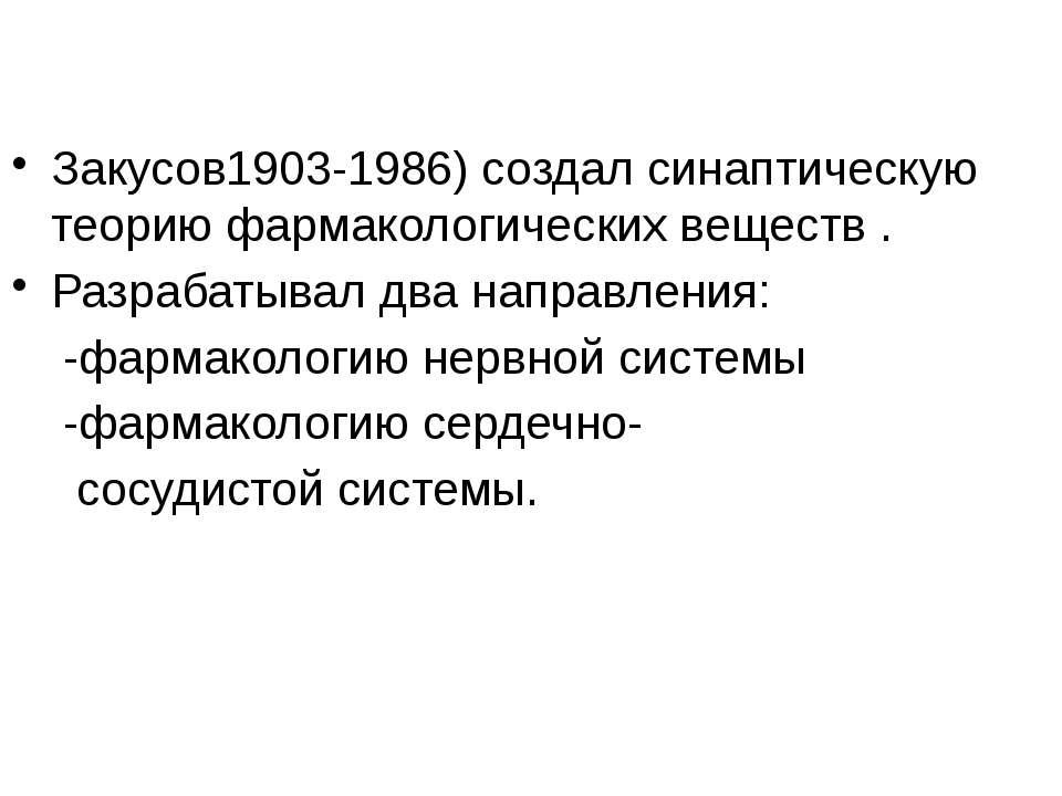 Закусов1903-1986) создал синаптическую теорию фармакологических веществ . Раз...