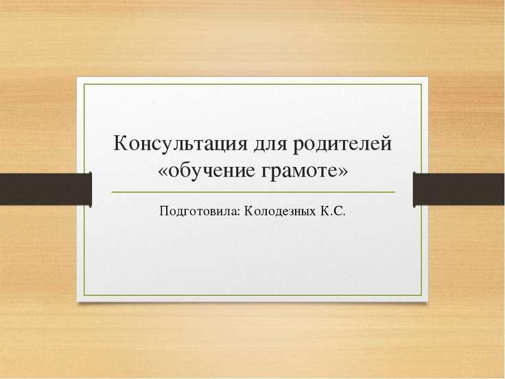 Консультация для родителей «обучение грамоте» Подготовила: Колодезных К.С.