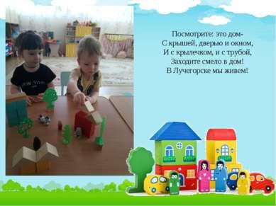 Посмотрите: это дом- С крышей, дверью и окном, И с крылечком, и с трубой, Зах...