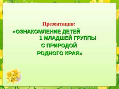 Презентация: «ОЗНАКОМЛЕНИЕ ДЕТЕЙ 1 МЛАДШЕЙ ГРУППЫ С ПРИРОДОЙ РОДНОГО КРАЯ»