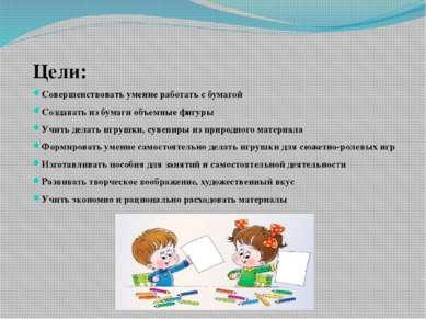 Цели: Совершенствовать умение работать с бумагой Создавать из бумаги объемные...