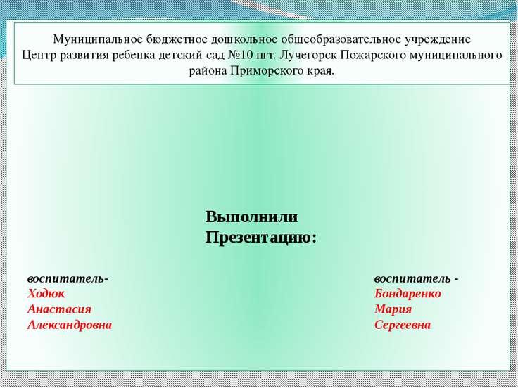 Выполнили Презентацию: воспитатель- Ходюк Анастасия Александровна воспитатель...