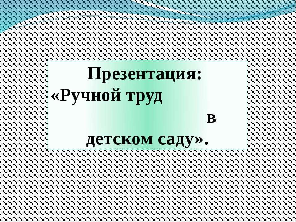 Презентация: «Ручной труд в детском саду».