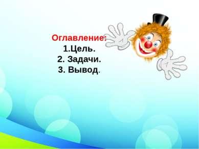 Оглавление: 1.Цель. 2. Задачи. 3. Вывод.