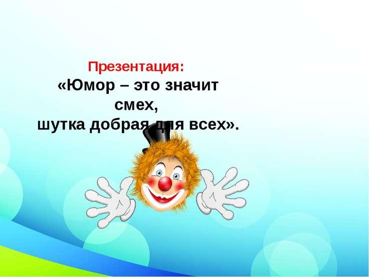 Презентация: «Юмор – это значит смех, шутка добрая для всех».