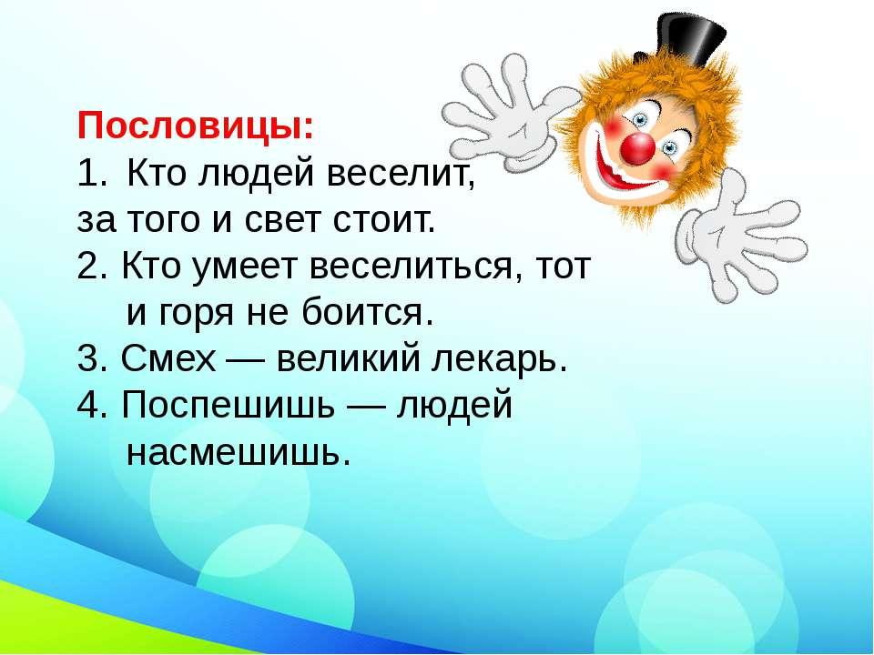Пословицы: Кто людей веселит, за того и свет стоит. 2. Кто умеет веселиться,...