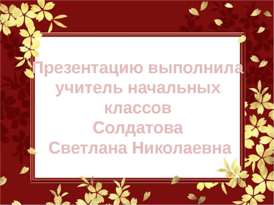 Презентацию выполнила учитель начальных классов Солдатова Светлана Николаевна