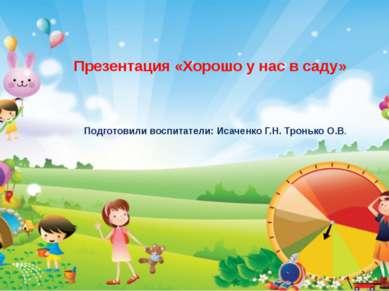 Презентация «Хорошо у нас в саду» Подготовили воспитатели: Исаченко Г.Н. Трон...