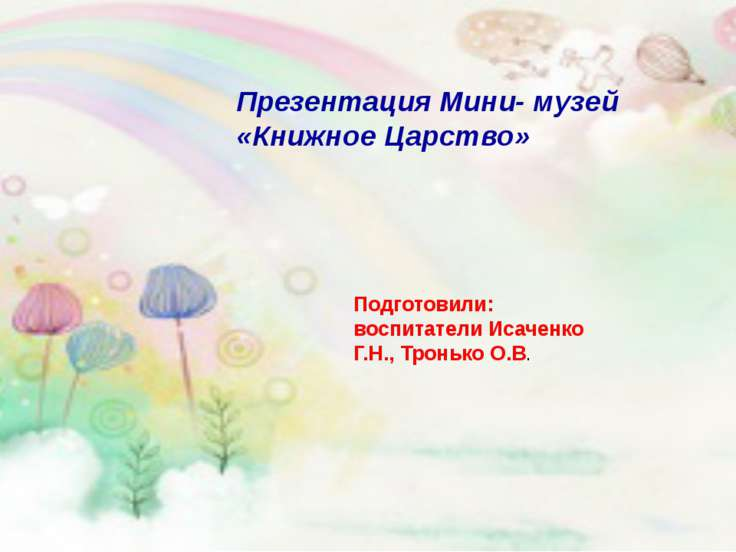 Презентация Мини- музей «Книжное Царство» Подготовили: воспитатели Исаченко Г...