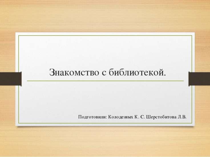 Знакомство с библиотекой. Подготовили: Колодезных К. С. Шерстобитова Л.В.