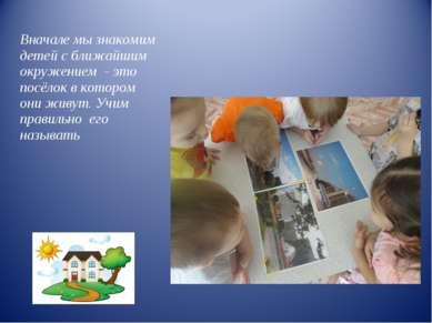 Вначале мы знакомим детей с ближайшим окружением - это посёлок в котором они ...