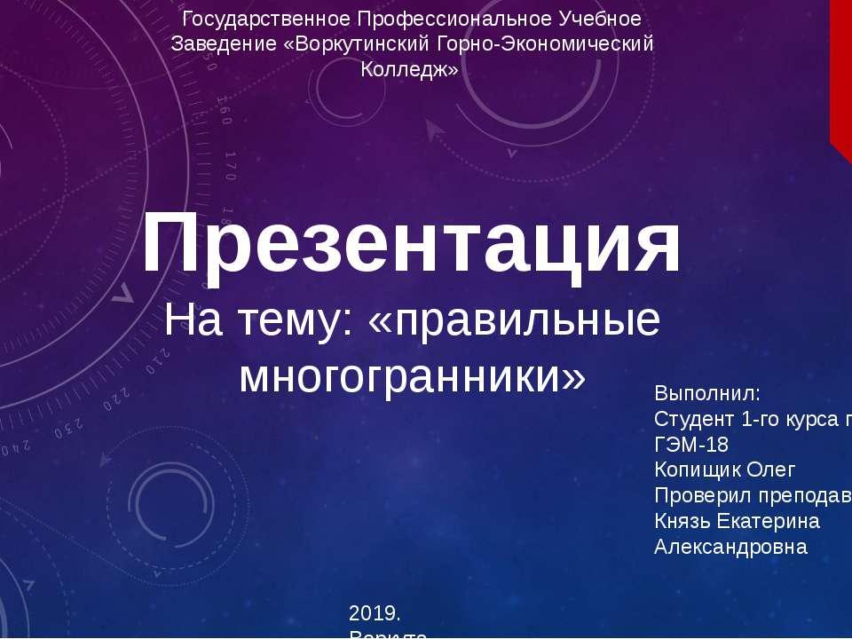 Презентация На тему: «правильные многогранники» 2019. Воркута Государственное...