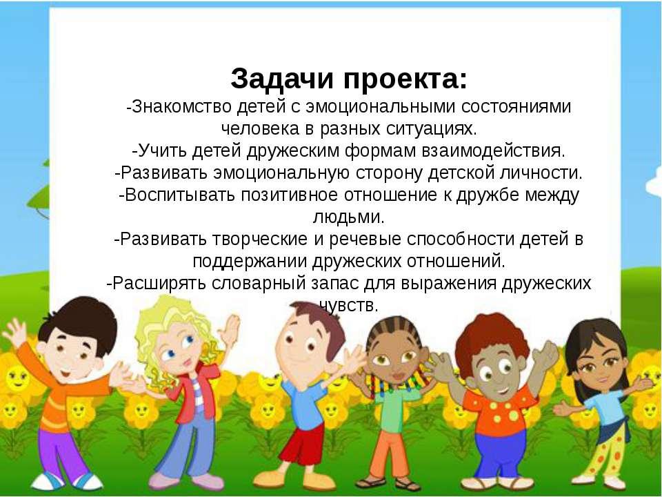 Задачипроекта: -Знакомство детей с эмоциональными состояниями человека в раз...