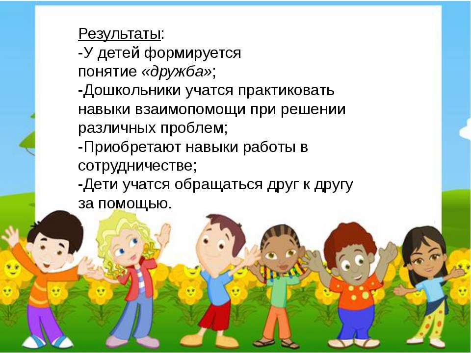 Результаты: -У детей формируется понятие«дружба»; -Дошкольники учатся практи...