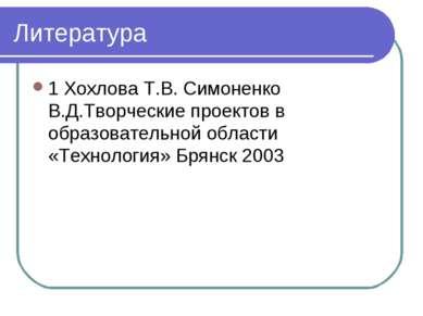 Литература 1 Хохлова Т.В. Симоненко В.Д.Творческие проектов в образовательной...