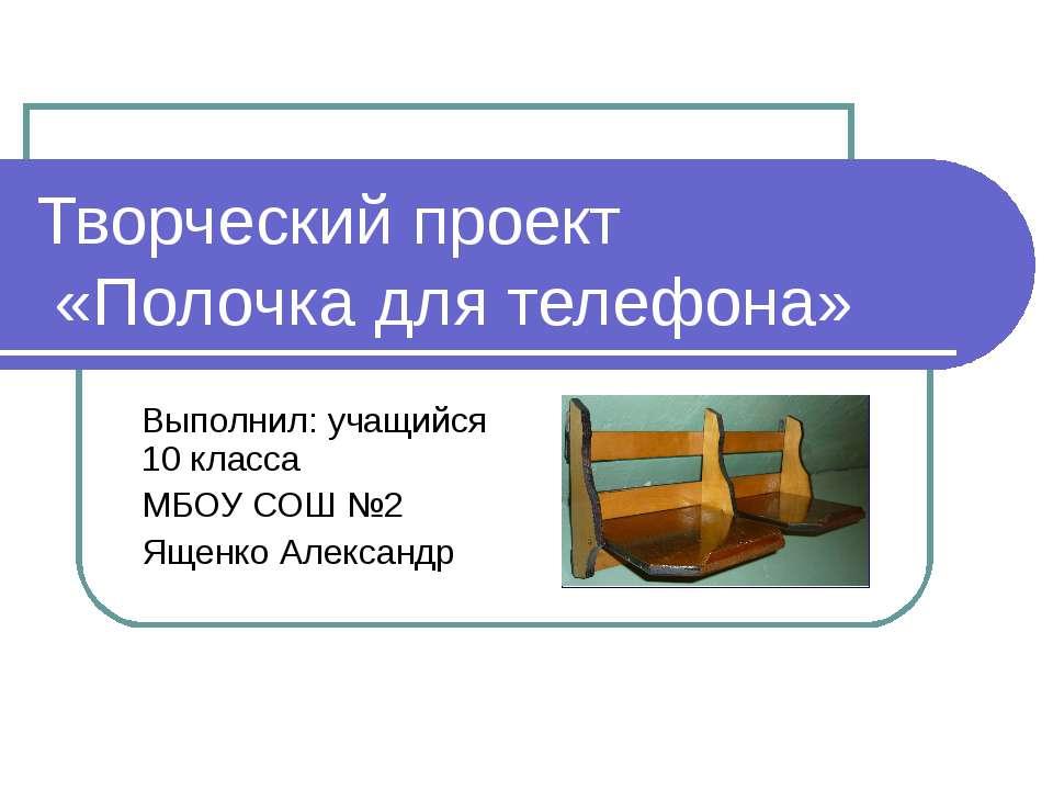 Творческий проект «Полочка для телефона» Выполнил: учащийся 10 класса МБОУ СО...