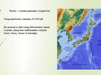 Японія — острівна держава у Східній Азії. Площа архіпелагу становить 377 873 ...