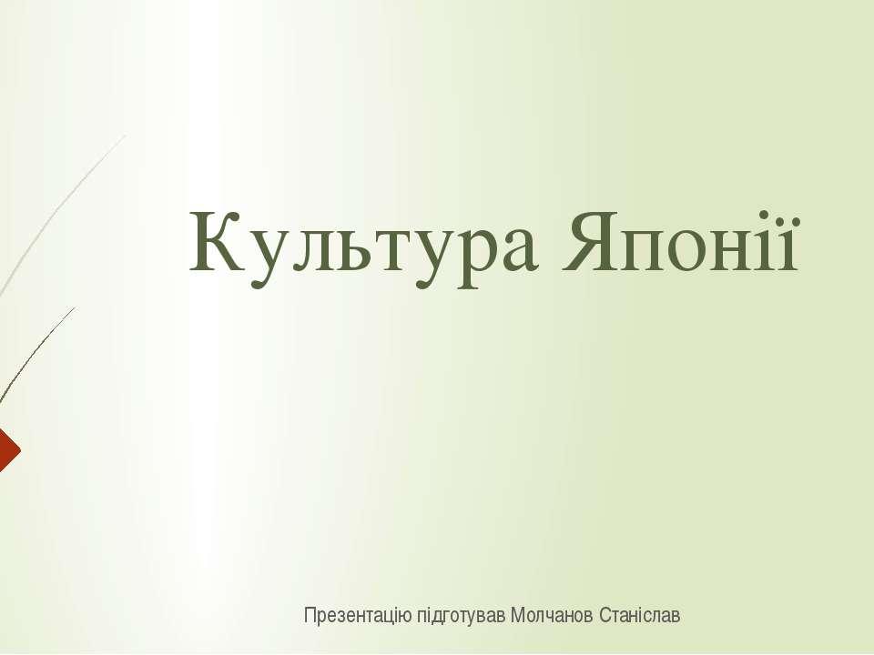 Культура Японії Презентацію підготував Молчанов Станіслав