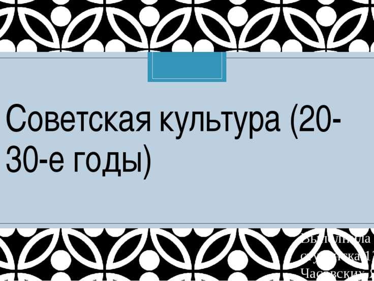Советская культура (20-30-е годы) Выполнила студентка 12 группы Часовских Яна C
