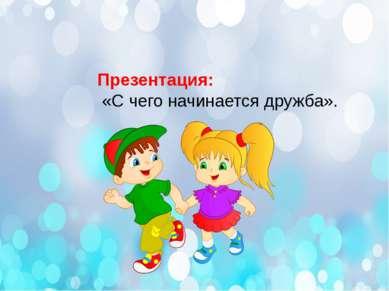 Презентация: «С чего начинается дружба».