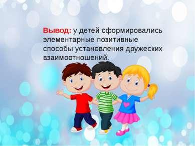 Вывод: у детей сформировались элементарные позитивные способы установления др...