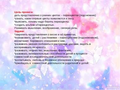 Цель проекта: дать представление о ранних цветах – первоцветах (подснежник): ...