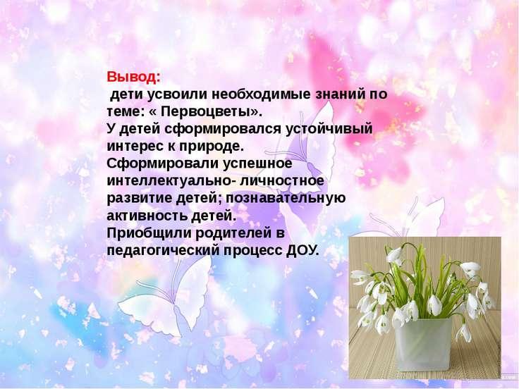 Вывод: дети усвоили необходимые знаний по теме: « Первоцветы». У детей сформи...