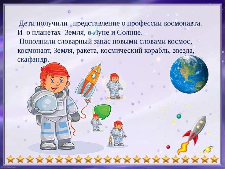 Дети получили представление о профессии космонавта. И о планетах Земля, о Лу...