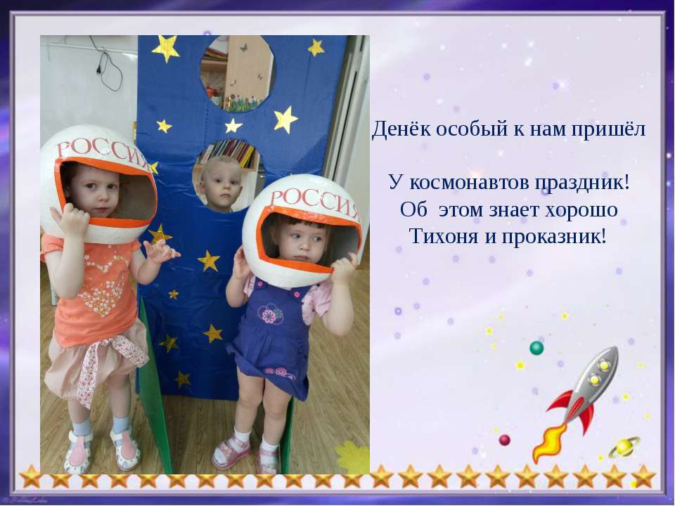 Денёк особый к нам пришёл У космонавтов праздник! Об этом знает хорошо Тихон...