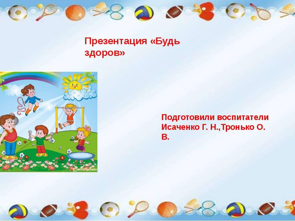 Презентация «Будь здоров» Подготовили воспитатели Исаченко Г. Н.,Тронько О. В.