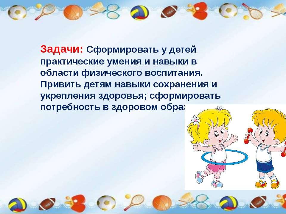 Задачи: Сформировать у детей практические умения и навыки в области физическо...