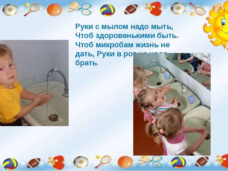 Руки с мылом надо мыть, Чтоб здоровенькими быть. Чтоб микробам жизнь не дать,...