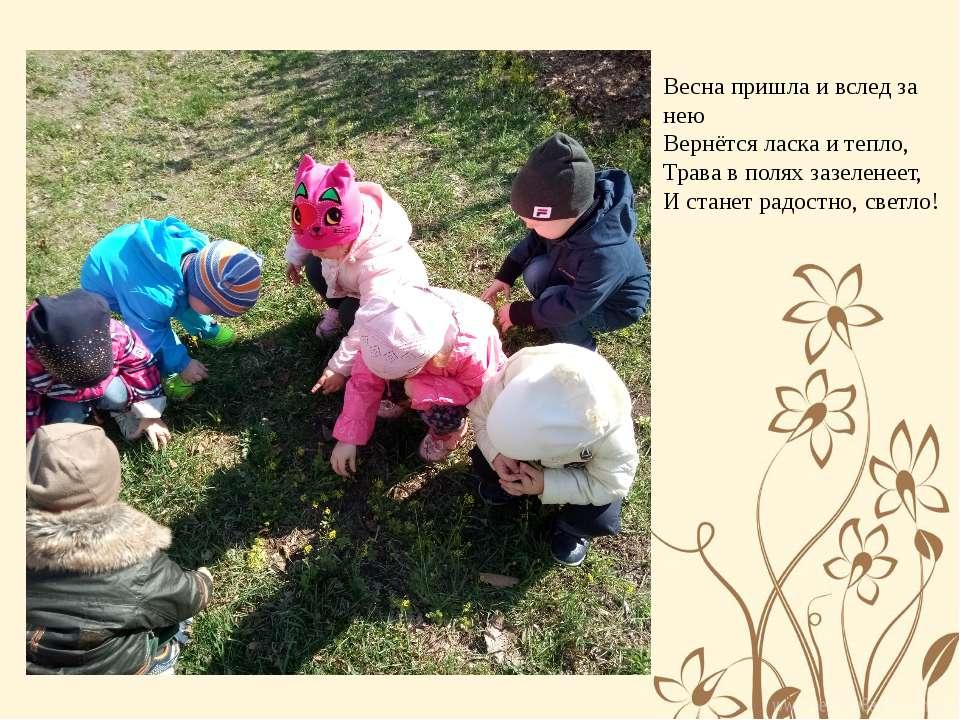 Весна пришла и вслед за нею Вернётся ласка и тепло, Трава в полях зазеленеет,...