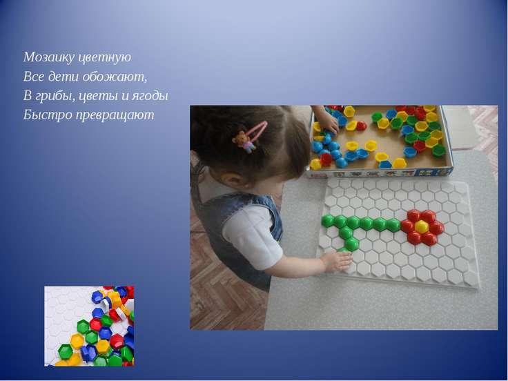Мозаику цветную Все дети обожают, В грибы, цветы и ягоды Быстро превращают