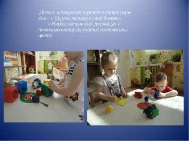 Дети с интересом играют в такие игры как : « Спрячь мышку в свой домик», « На...