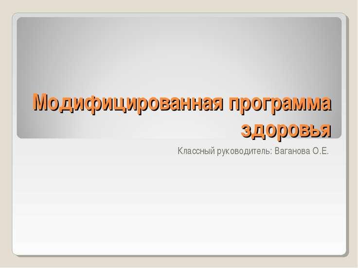 Модифицированная программа здоровья Классный руководитель: Ваганова О.Е.