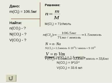 Дано: m(Cl2) = 106.5мг Найти: n(CO2) - ? N(CO2) - ? V(CO2) - ? Решение: M(Cl2...