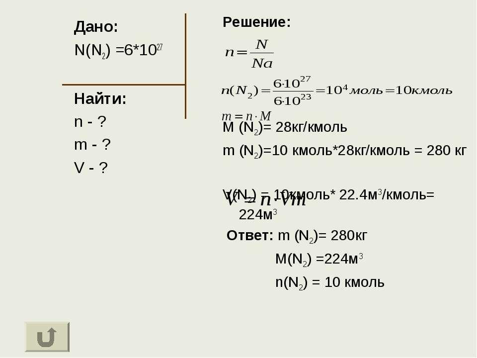 Дано: N(N2) =6*1027 Найти: n - ? m - ? V - ? Решение: M (N2)= 28кг/кмоль m (N...
