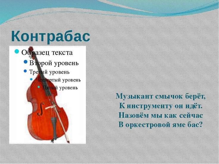 Контрабас Музыкант смычок берёт, К инструменту он идёт. Назовём мы как сей...