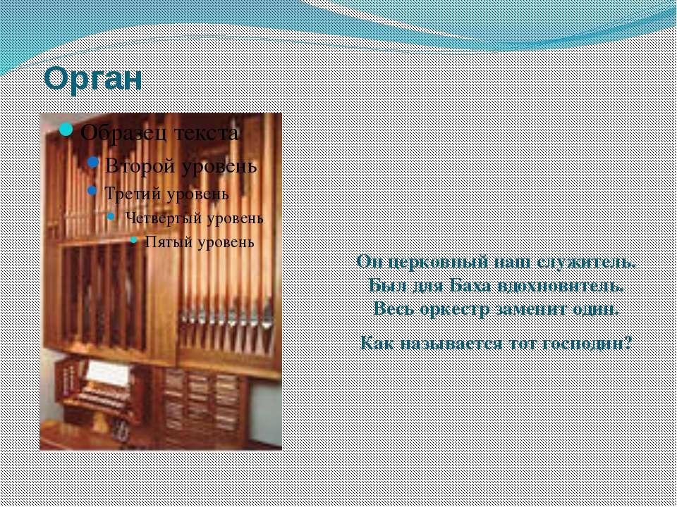 Орган Он церковный наш служитель. Был для Баха вдохновитель. Весь оркестр...