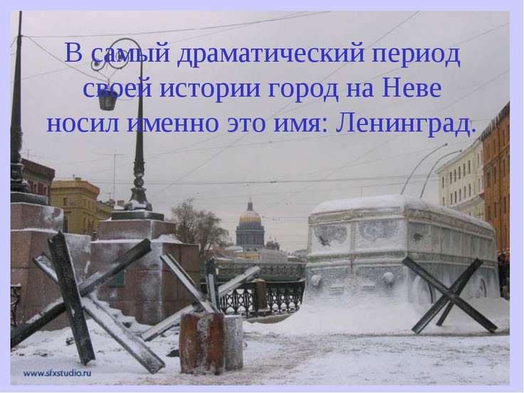 В самый драматический период своей истории город на Неве носил именно это имя...