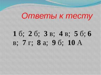 Ответы к тесту 1 б; 2 б; 3 в; 4 в; 5 б; 6 в; 7 г; 8 а; 9 б; 10 А
