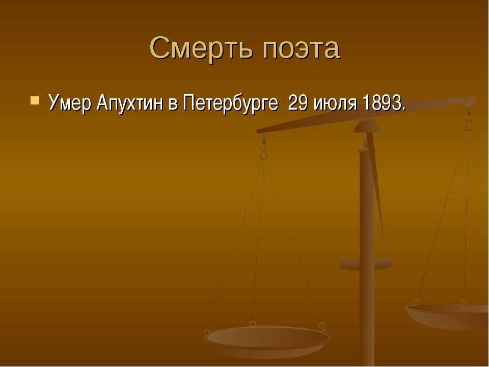 Смерть поэта Умер Апухтин вПетербурге 29июля 1893.