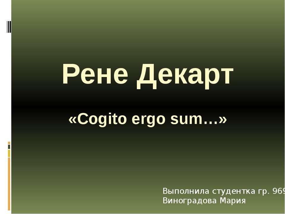Рене Декарт «Cogito ergo sum…» Выполнила студентка гр. 9691 Виноградова Мария