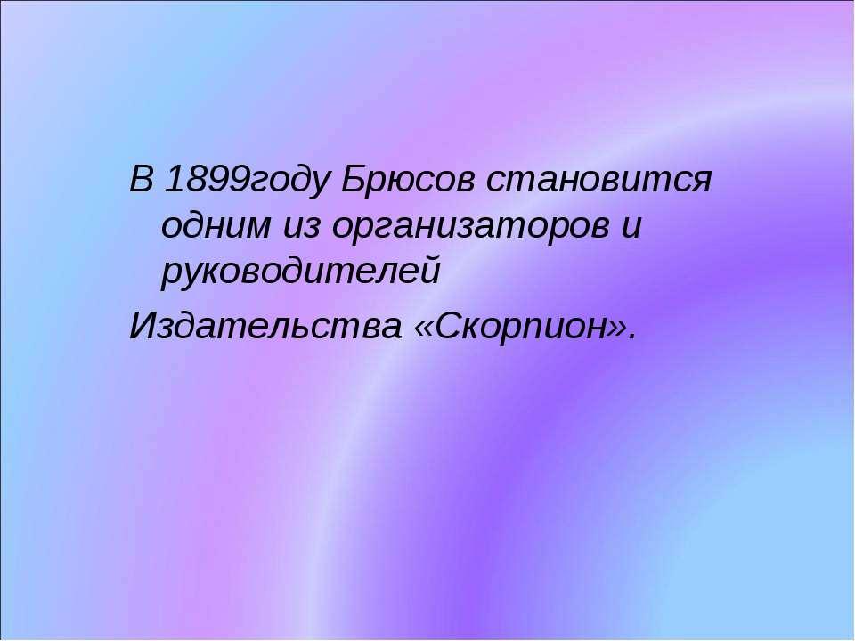 В 1899году Брюсов становится одним из организаторов и руководителей Издательс...