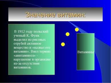 Значение витамин: В 1912 году польский ученый К. Функ выделил из рисовых отру...