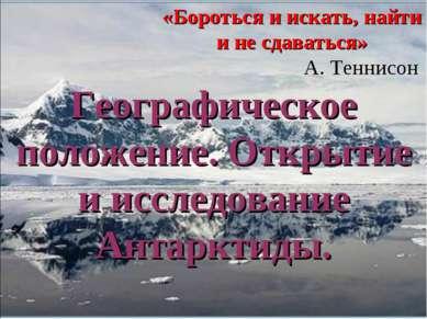Географическое положение. Открытие и исследование Антарктиды. «Бороться и иск...