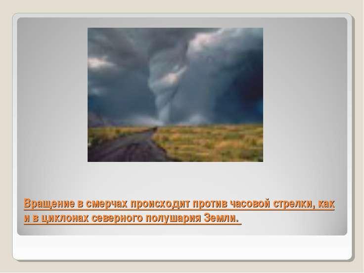 Вращение в смерчах происходит против часовой стрелки, как и в циклонах северн...
