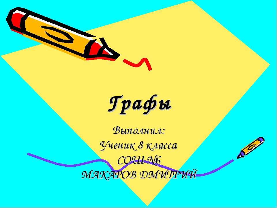Графы Выполнил: Ученик 8 класса СОШ №6 МАКАРОВ ДМИТРИЙ