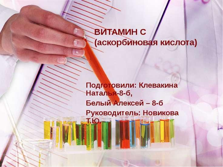 ВИТАМИН C (аскорбиновая кислота) Подготовили: Клевакина Наталья-8-б, Белый Ал...